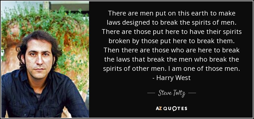 There are men put on this earth to make laws designed to break the spirits of men. There are those put here to have their spirits broken by those put here to break them. Then there are those who are here to break the laws that break the men who break the spirits of other men. I am one of those men. - Harry West - Steve Toltz