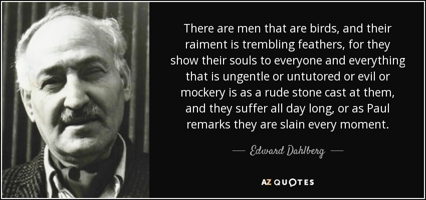 There are men that are birds, and their raiment is trembling feathers, for they show their souls to everyone and everything that is ungentle or untutored or evil or mockery is as a rude stone cast at them, and they suffer all day long, or as Paul remarks they are slain every moment. - Edward Dahlberg