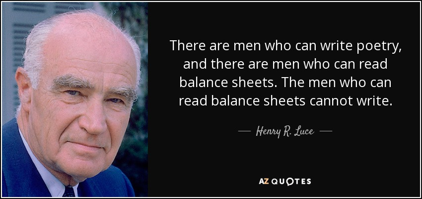 There are men who can write poetry, and there are men who can read balance sheets. The men who can read balance sheets cannot write. - Henry R. Luce
