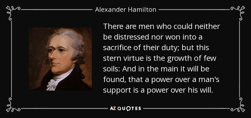 There are men who could neither be distressed nor won into a sacrifice of their duty; but this stern virtue is the growth of few soils: And in the main it will be found, that a power over a man's support is a power over his will. - Alexander Hamilton
