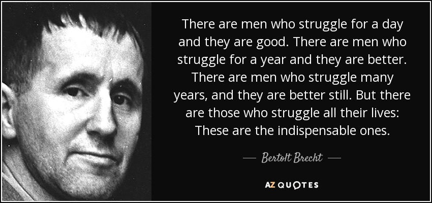 There are men who struggle for a day and they are good. There are men who struggle for a year and they are better. There are men who struggle many years, and they are better still. But there are those who struggle all their lives: These are the indispensable ones. - Bertolt Brecht