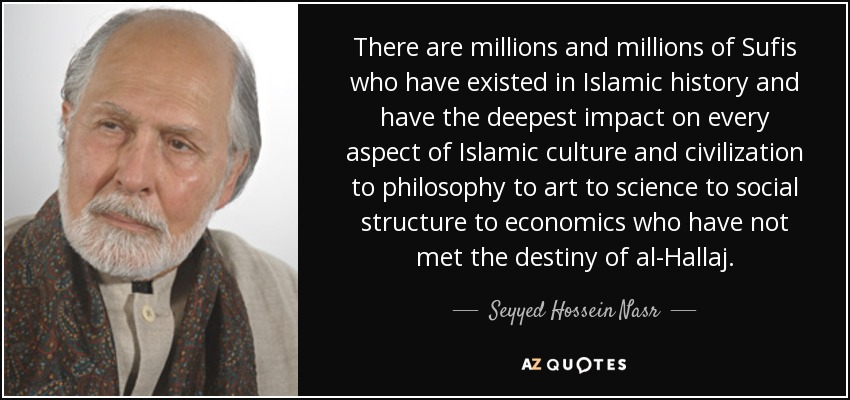 There are millions and millions of Sufis who have existed in Islamic history and have the deepest impact on every aspect of Islamic culture and civilization to philosophy to art to science to social structure to economics who have not met the destiny of al-Hallaj. - Seyyed Hossein Nasr