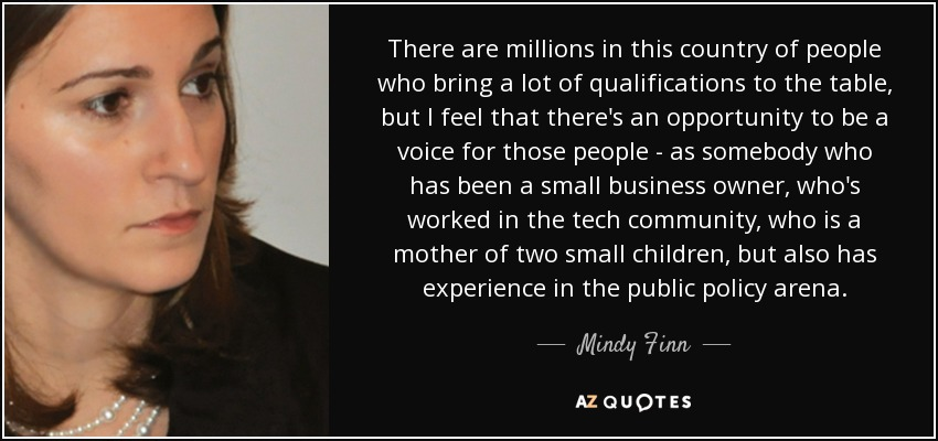 There are millions in this country of people who bring a lot of qualifications to the table, but I feel that there's an opportunity to be a voice for those people - as somebody who has been a small business owner, who's worked in the tech community, who is a mother of two small children, but also has experience in the public policy arena. - Mindy Finn