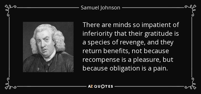 There are minds so impatient of inferiority that their gratitude is a species of revenge, and they return benefits, not because recompense is a pleasure, but because obligation is a pain. - Samuel Johnson