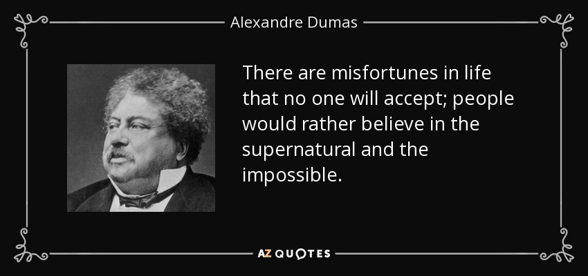 There are misfortunes in life that no one will accept; people would rather believe in the supernatural and the impossible. - Alexandre Dumas