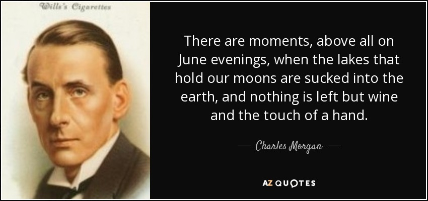 There are moments, above all on June evenings, when the lakes that hold our moons are sucked into the earth, and nothing is left but wine and the touch of a hand. - Charles Morgan