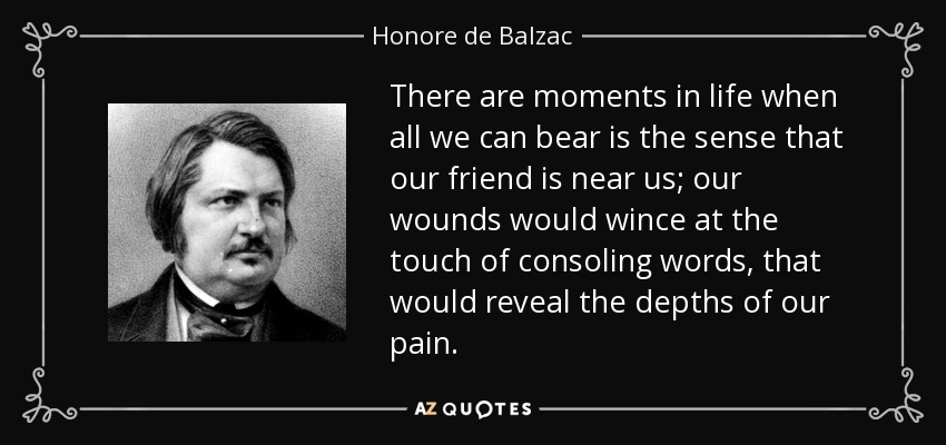 There are moments in life when all we can bear is the sense that our friend is near us; our wounds would wince at the touch of consoling words, that would reveal the depths of our pain. - Honore de Balzac
