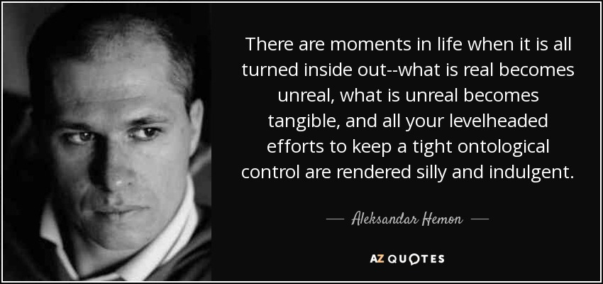 There are moments in life when it is all turned inside out--what is real becomes unreal, what is unreal becomes tangible, and all your levelheaded efforts to keep a tight ontological control are rendered silly and indulgent. - Aleksandar Hemon
