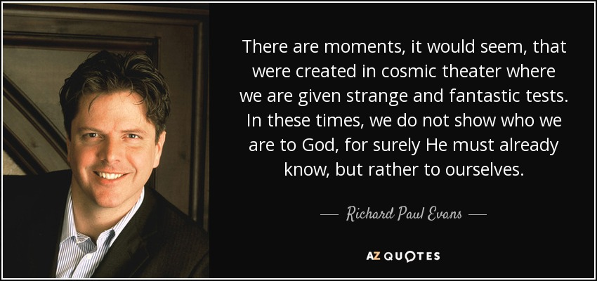 There are moments, it would seem, that were created in cosmic theater where we are given strange and fantastic tests. In these times, we do not show who we are to God, for surely He must already know, but rather to ourselves. - Richard Paul Evans