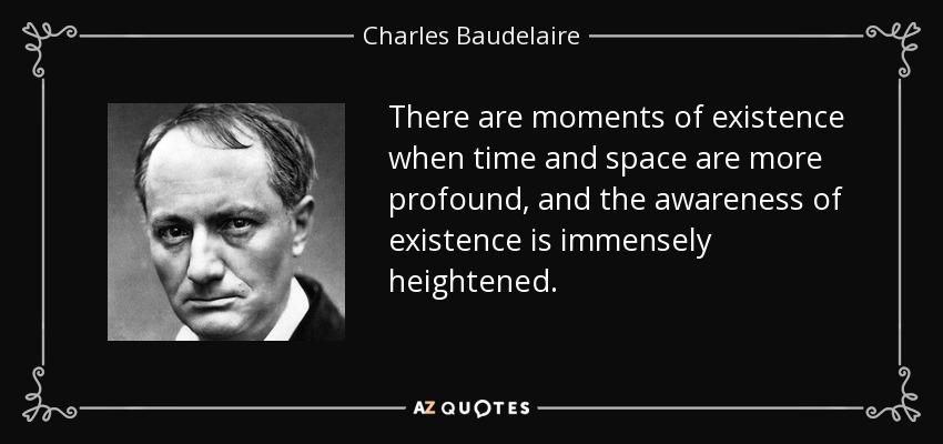 There are moments of existence when time and space are more profound, and the awareness of existence is immensely heightened. - Charles Baudelaire