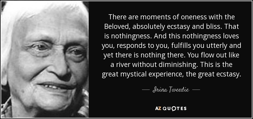 There are moments of oneness with the Beloved, absolutely ecstasy and bliss. That is nothingness. And this nothingness loves you, responds to you, fulfills you utterly and yet there is nothing there. You flow out like a river without diminishing. This is the great mystical experience, the great ecstasy. - Irina Tweedie