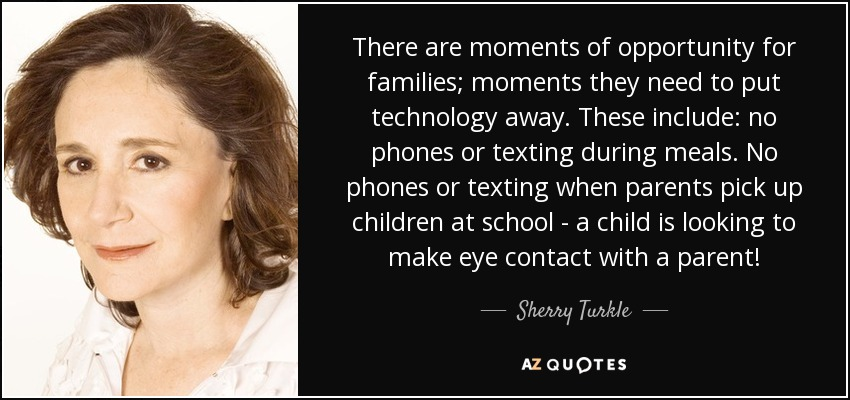 There are moments of opportunity for families; moments they need to put technology away. These include: no phones or texting during meals. No phones or texting when parents pick up children at school - a child is looking to make eye contact with a parent! - Sherry Turkle