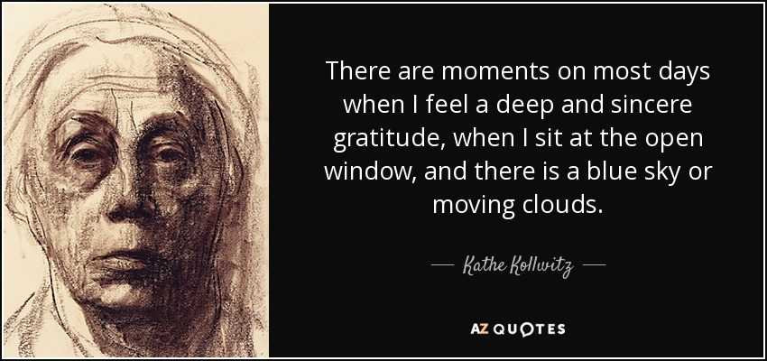 There are moments on most days when I feel a deep and sincere gratitude, when I sit at the open window, and there is a blue sky or moving clouds. - Kathe Kollwitz