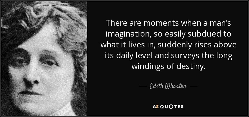 There are moments when a man's imagination, so easily subdued to what it lives in, suddenly rises above its daily level and surveys the long windings of destiny. - Edith Wharton