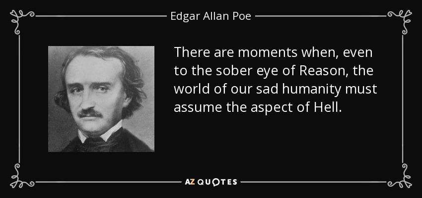 There are moments when, even to the sober eye of Reason, the world of our sad humanity must assume the aspect of Hell. - Edgar Allan Poe