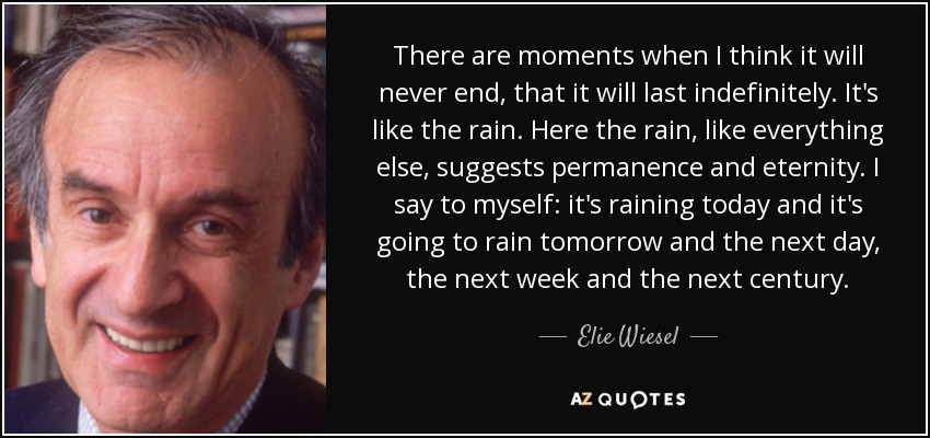 There are moments when I think it will never end, that it will last indefinitely. It's like the rain. Here the rain, like everything else, suggests permanence and eternity. I say to myself: it's raining today and it's going to rain tomorrow and the next day, the next week and the next century. - Elie Wiesel