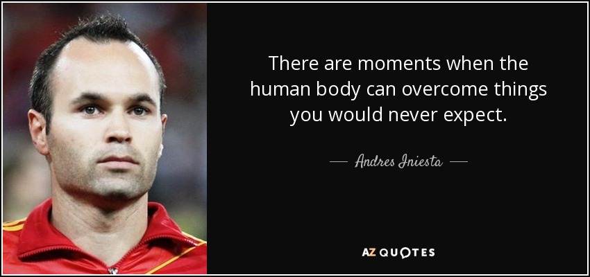 There are moments when the human body can overcome things you would never expect. - Andres Iniesta