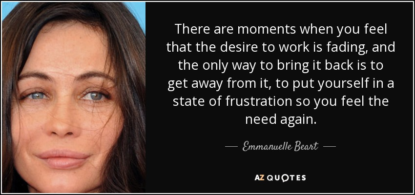 There are moments when you feel that the desire to work is fading, and the only way to bring it back is to get away from it, to put yourself in a state of frustration so you feel the need again. - Emmanuelle Beart