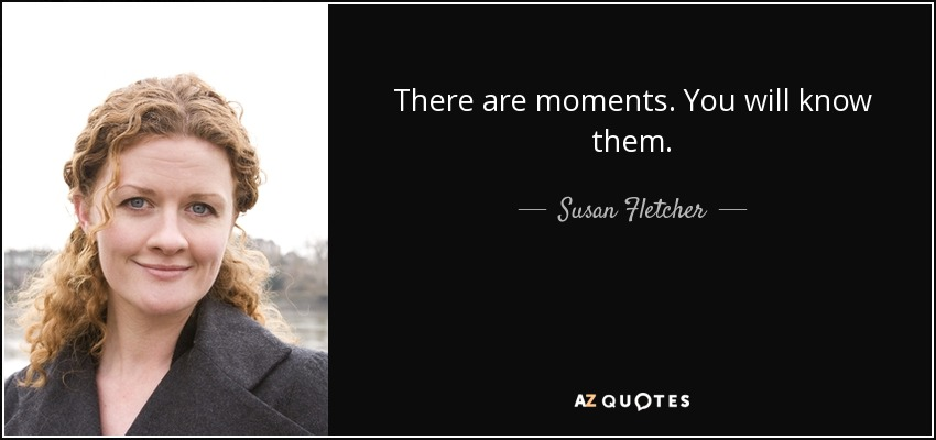 There are moments. You will know them. - Susan Fletcher