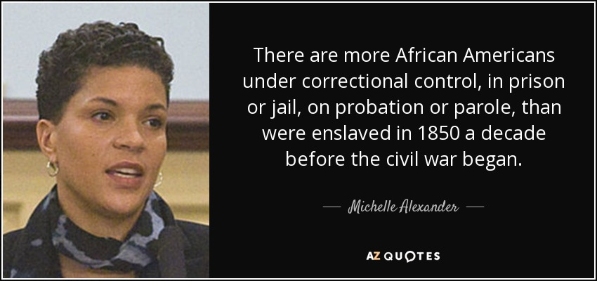 There are more African Americans under correctional control, in prison or jail, on probation or parole, than were enslaved in 1850 a decade before the civil war began. - Michelle Alexander