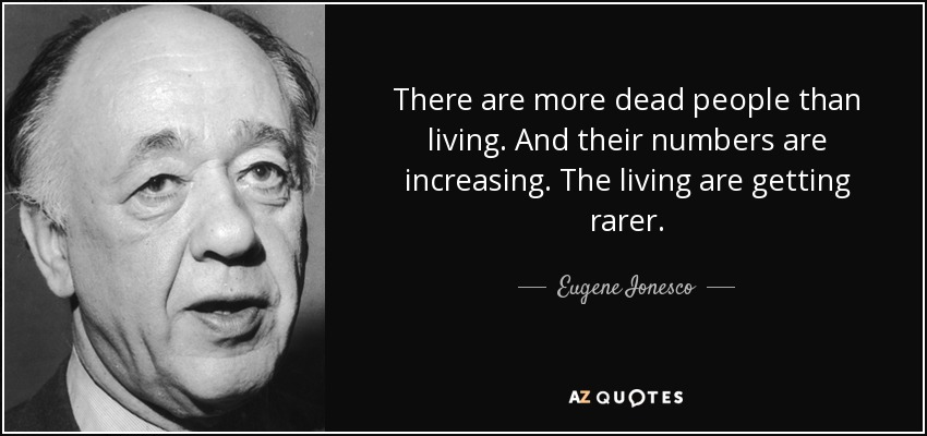 There are more dead people than living. And their numbers are increasing. The living are getting rarer. - Eugene Ionesco