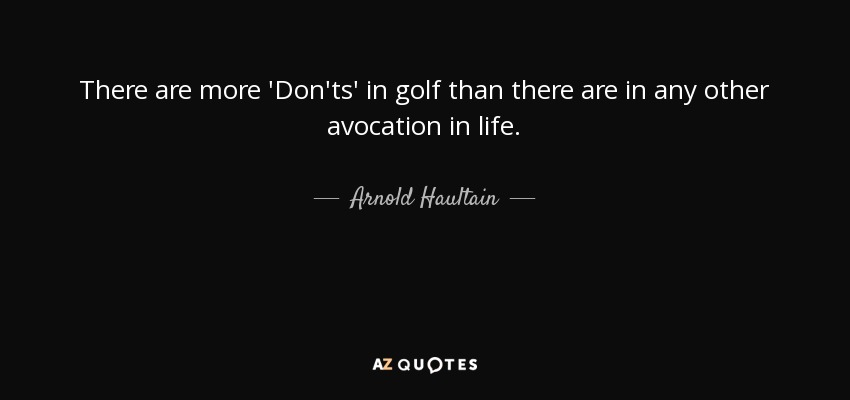 There are more 'Don'ts' in golf than there are in any other avocation in life. - Arnold Haultain