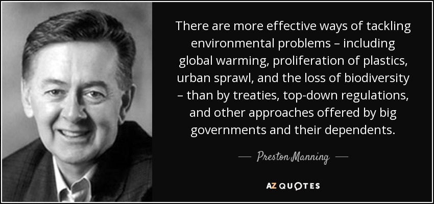 There are more effective ways of tackling environmental problems – including global warming, proliferation of plastics, urban sprawl, and the loss of biodiversity – than by treaties, top-down regulations, and other approaches offered by big governments and their dependents. - Preston Manning