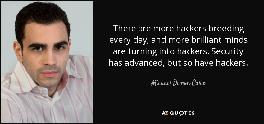 There are more hackers breeding every day, and more brilliant minds are turning into hackers. Security has advanced, but so have hackers. - Michael Demon Calce