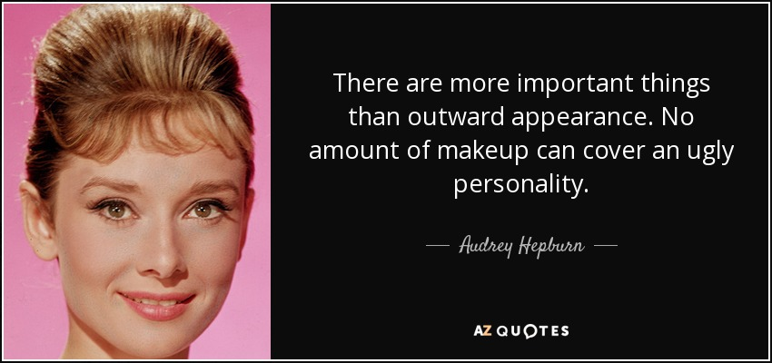 There are more important things than outward appearance. No amount of makeup can cover an ugly personality. - Audrey Hepburn