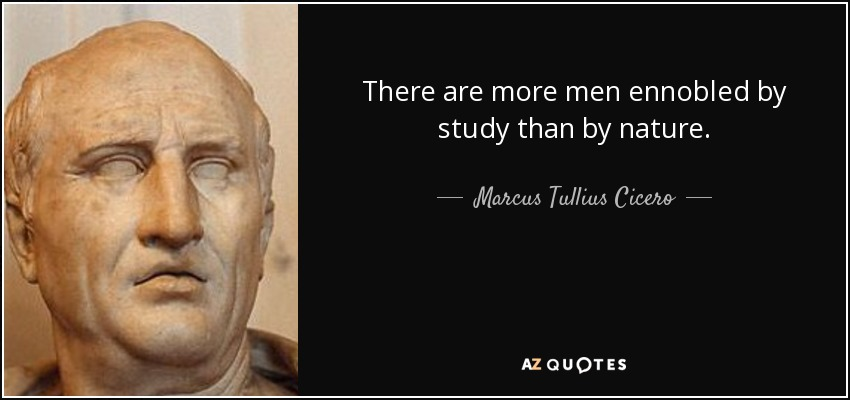 There are more men ennobled by study than by nature. - Marcus Tullius Cicero