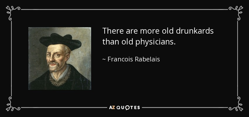 There are more old drunkards than old physicians. - Francois Rabelais