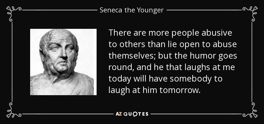 There are more people abusive to others than lie open to abuse themselves; but the humor goes round, and he that laughs at me today will have somebody to laugh at him tomorrow. - Seneca the Younger