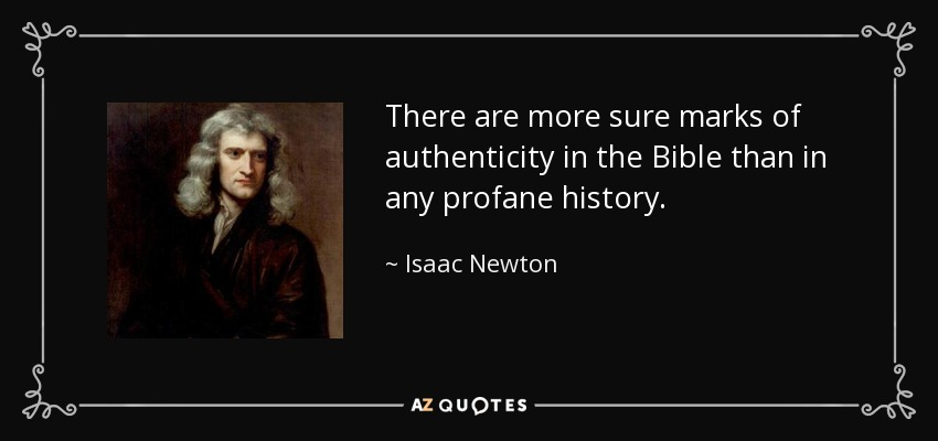 There are more sure marks of authenticity in the Bible than in any profane history. - Isaac Newton