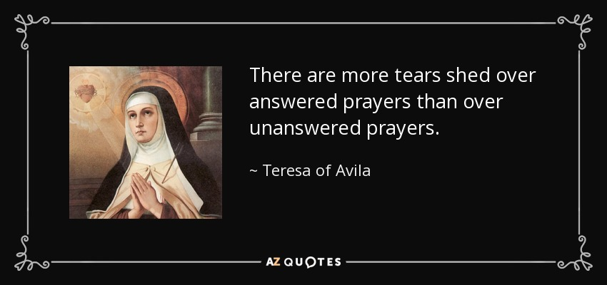 There are more tears shed over answered prayers than over unanswered prayers. - Teresa of Avila