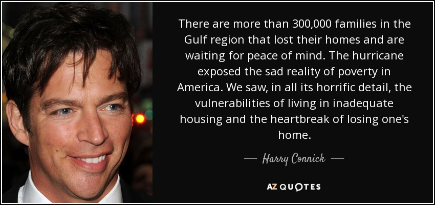 There are more than 300,000 families in the Gulf region that lost their homes and are waiting for peace of mind. The hurricane exposed the sad reality of poverty in America. We saw, in all its horrific detail, the vulnerabilities of living in inadequate housing and the heartbreak of losing one's home. - Harry Connick, Jr.