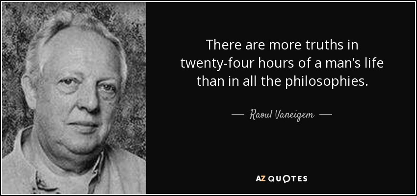 There are more truths in twenty-four hours of a man's life than in all the philosophies. - Raoul Vaneigem