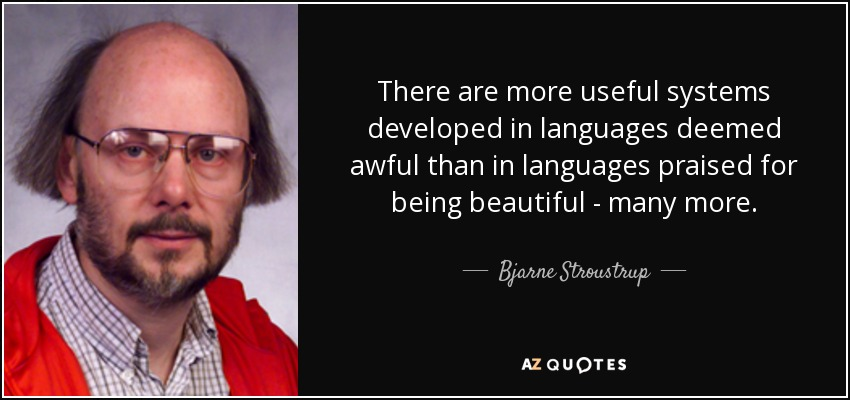 There are more useful systems developed in languages deemed awful than in languages praised for being beautiful - many more. - Bjarne Stroustrup