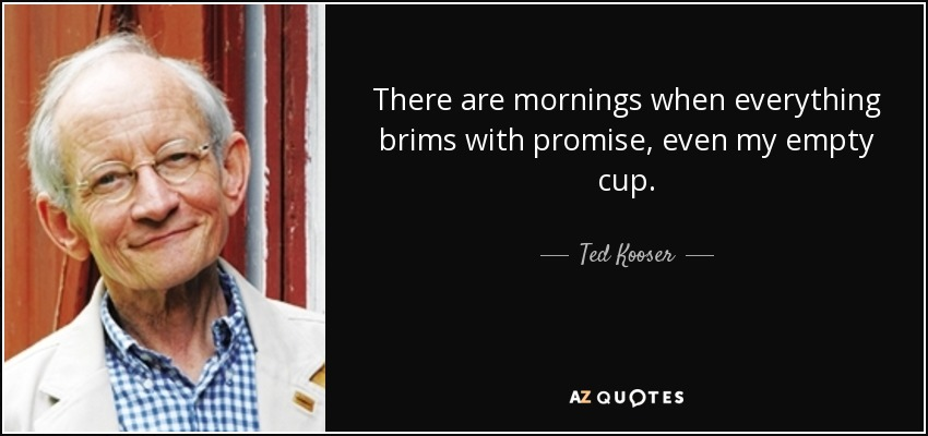 There are mornings when everything brims with promise, even my empty cup. - Ted Kooser
