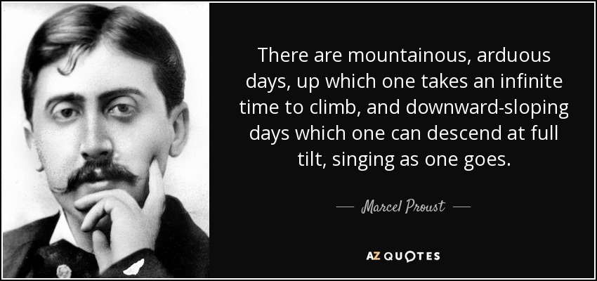 There are mountainous, arduous days, up which one takes an infinite time to climb, and downward-sloping days which one can descend at full tilt, singing as one goes. - Marcel Proust