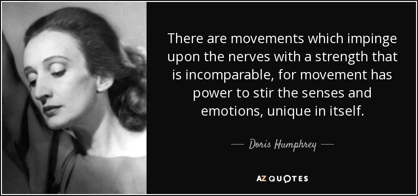 There are movements which impinge upon the nerves with a strength that is incomparable, for movement has power to stir the senses and emotions, unique in itself. - Doris Humphrey