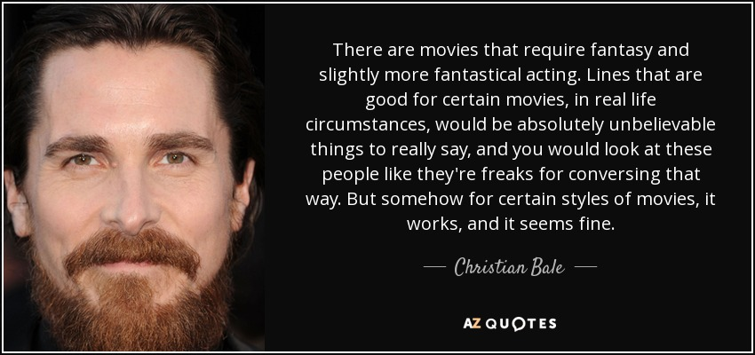 There are movies that require fantasy and slightly more fantastical acting. Lines that are good for certain movies, in real life circumstances, would be absolutely unbelievable things to really say, and you would look at these people like they're freaks for conversing that way. But somehow for certain styles of movies, it works, and it seems fine. - Christian Bale