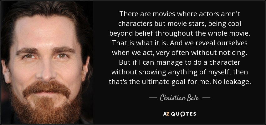 There are movies where actors aren't characters but movie stars, being cool beyond belief throughout the whole movie. That is what it is. And we reveal ourselves when we act, very often without noticing. But if I can manage to do a character without showing anything of myself, then that's the ultimate goal for me. No leakage. - Christian Bale