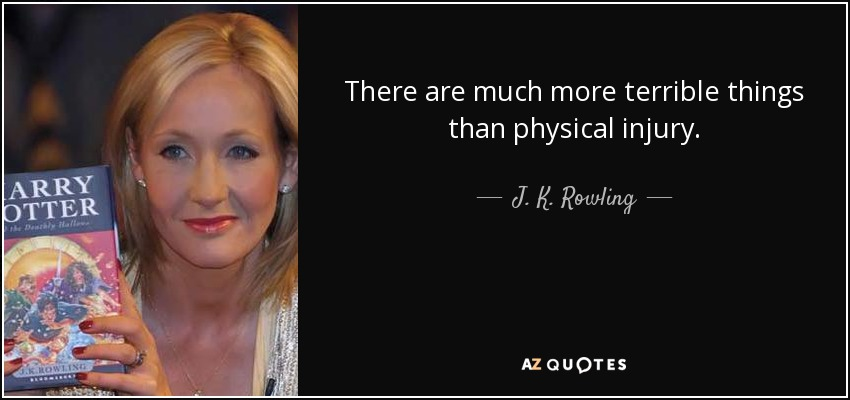 There are much more terrible things than physical injury. - J. K. Rowling