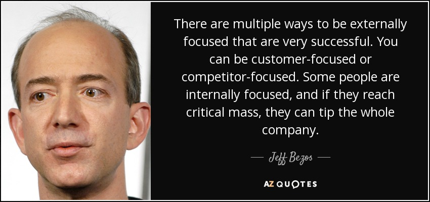 There are multiple ways to be externally focused that are very successful. You can be customer-focused or competitor-focused. Some people are internally focused, and if they reach critical mass, they can tip the whole company. - Jeff Bezos
