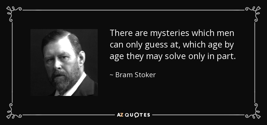 There are mysteries which men can only guess at, which age by age they may solve only in part. - Bram Stoker