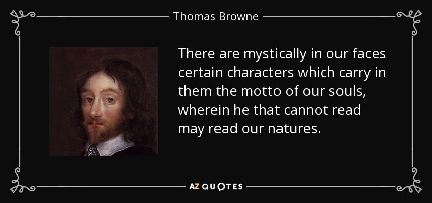 There are mystically in our faces certain characters which carry in them the motto of our souls, wherein he that cannot read may read our natures. - Thomas Browne