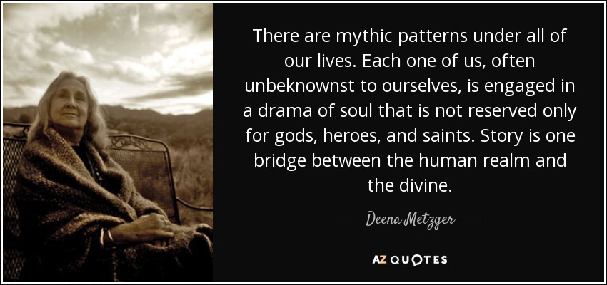 There are mythic patterns under all of our lives. Each one of us, often unbeknownst to ourselves, is engaged in a drama of soul that is not reserved only for gods, heroes, and saints. Story is one bridge between the human realm and the divine. - Deena Metzger