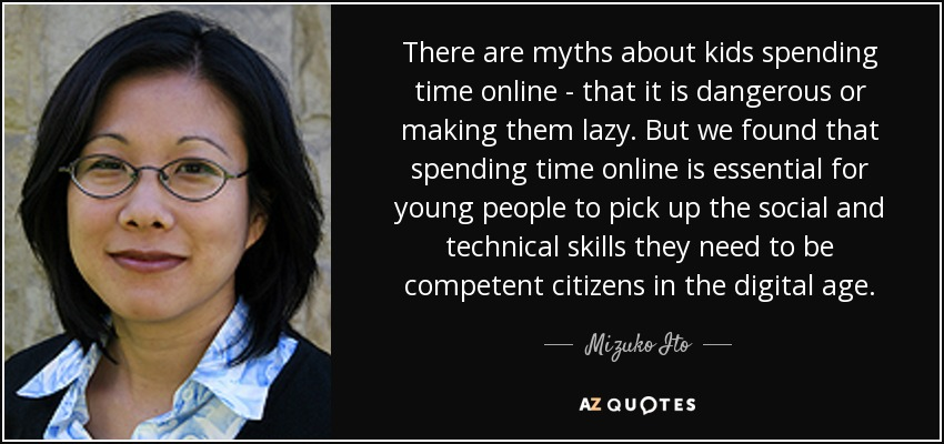 There are myths about kids spending time online - that it is dangerous or making them lazy. But we found that spending time online is essential for young people to pick up the social and technical skills they need to be competent citizens in the digital age. - Mizuko Ito