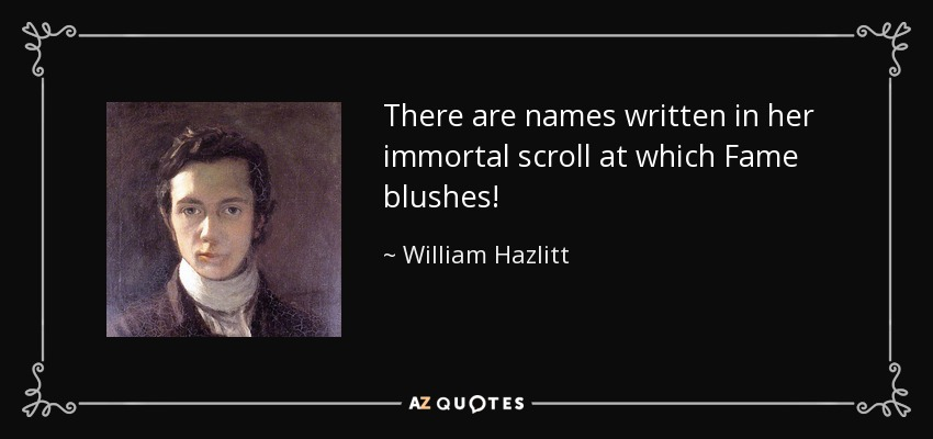 There are names written in her immortal scroll at which Fame blushes! - William Hazlitt