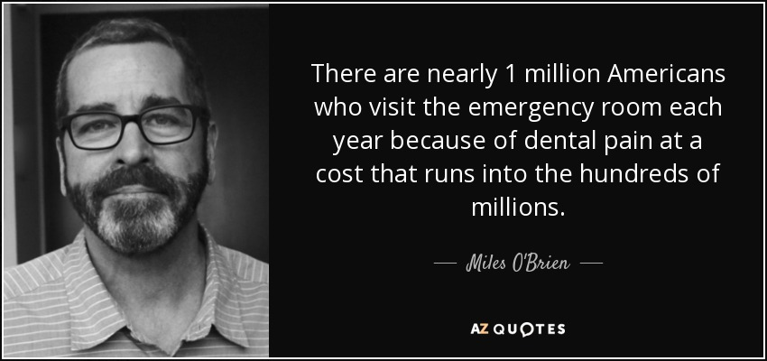 There are nearly 1 million Americans who visit the emergency room each year because of dental pain at a cost that runs into the hundreds of millions. - Miles O'Brien